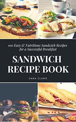 Sandwich Recipe Book: 100 Easy & Nutritious Sandwich Recipes for a Successful Breakfast (Esay Meal Book 39) by Emma Clarke