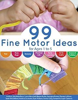 99 Fine Motor Ideas for Ages 1 to 5 by [Roux, Nicolette, Marschel, Laura, Burke, Blayne, Bomer, Georgina, LeDrew, Devany, McClelland, Sarah, Couturier, Kristina, Robson, Dyan, Craig, Emma, Soper-Caetano, Samantha]