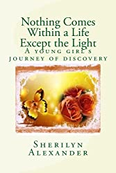 Nothing Comes Within a Life Except the Light: A young girl's journey of discovery