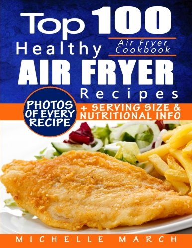 Air Fryer Cookbook: Top 100 Healthy Air Fryer Recipes with Photos, Nutritional  Information, and Serving Size for Every Single Recipe by CreateSpace Independent Publishing Platform
