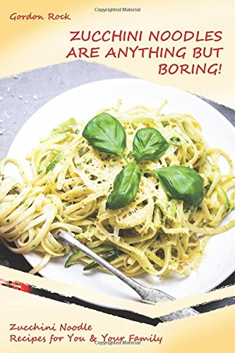 Zucchini Noodles Are Anything but Boring!: Zucchini Noodle Recipes for You & Your Family by Gordon Rock