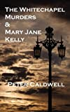 The Whitechapel Murders and Mary Jane Kelly, Peter Caldwell, 1909395447