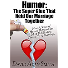 Humor: The Super Glue That Held Our Marriage Together: How A Sense of Humor Defeated the Most Debilitating Threats To A Marriage.