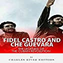 Fidel Castro and Che Guevara: The Legends of the Cuban Revolution Audiobook by  Charles River Editors Narrated by Colin Fluxman