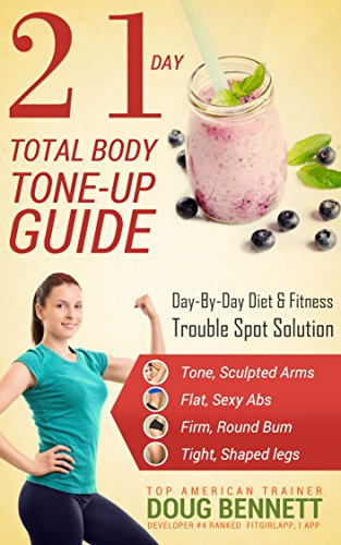 21 Day Total Body Tone Up Guide: A Complete At-Home 21-Day Plan To Get You Lean, Strong, Fit and Looking Hot, - 21 Body Total Day