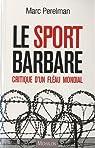 Le sport barbare : Critique d'un fléau mondial par Perelman