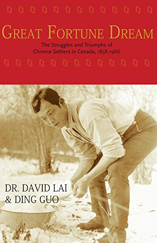 Great Fortune Dream: The Struggles and Triumphs of Chinese Settlers in Canada, 1858-1966