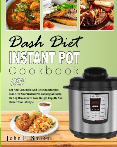 Dash Diet Instant Pot Cookbook: 185 Set-And-Go Simple and Delicious Recipes Made for Your Instant Pot Cooking at Home or Any Occasion To Lose Weight ... (Instant Pot Dash Diet Cookbook) by John F. Smith