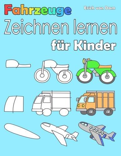 Fahrzeuge zeichnen lernen für Kinder: Schritt für Schritt lernen Kinder ganz leicht das Zeichnen und Malen, für Anfänger leicht gemacht, ab 3 - 10 Jahren (German Edition)