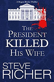 The President Killed His Wife (A Rogan Bricks Thriller Book 1) by [Richer, Steve]
