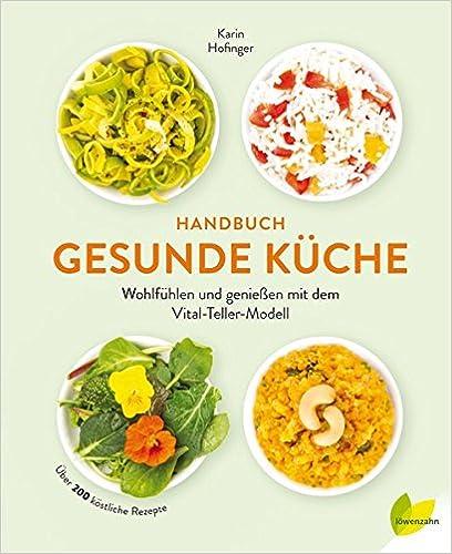 Handbuch Gesunde Küche: Wohlfühlen Und Genießen Mit Dem  Vital Teller Modell. Über 200 Köstliche Rezepte: Amazon.de: Karin Hofinger:  Bücher
