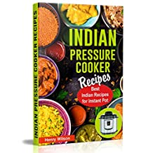 Indian Pressure Cooker Recipes: Healthy and Easy Indian Recipes for Your Instant Pot. Indian Cuisine Cookbook. (Including Indian Keto Recipes and Indian Vegan Recipes)