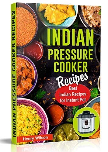 Indian Pressure Cooker Recipes: Healthy and Easy Indian Recipes for Your Instant Pot. Indian Cuisine Cookbook. by Henry Wilson