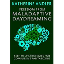 Freedom from Maladaptive Daydreaming: Self-Help Strategies for Excessive and Compulsive Fantasizing
