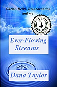 Ever-Flowing Streams: Christ, Reiki, Reincarnation and Me (Supernal Living Book 1) by [Taylor, Dana]