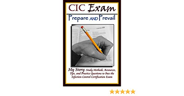 CIC Exam Prepare And Prevail Study Methods Resources Tips And Practice Questions To Pass The Infection Control Certification Exam