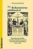Das Reformationsjahrhundert: Deutsche Geschichte zwischen Medienrevolution und Institutionenbildung 1517-1617