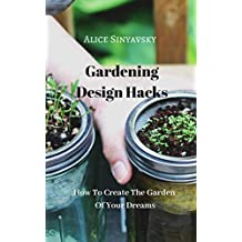 How To Create The Garden Of Your Dreams: Gardening Design Hacks
