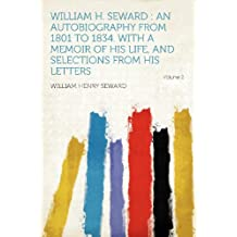William H. Seward: an Autobiography From 1801 to 1834. With a Memoir of His Life, and Selections From His Letters Volume 2