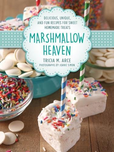 Marshmallow Heaven: Delicious, Unique, and Fun Recipes for Sweet Homemade Treats by Tricia Arce