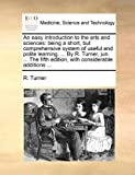 An Easy Introduction to the Arts and Sciences, R. Turner, 1170475574
