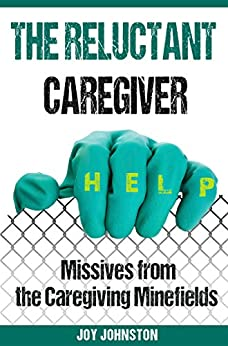 The Reluctant Caregiver: Missives from the Caregiving Minefields by [Johnston, Joy]