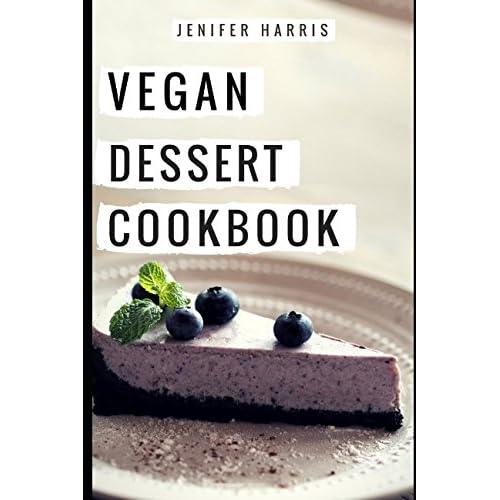 Vegan Dessert Cookbook: Delicious And Easy Vegan Dessert Recipes (Vegan Diet Cookbook)