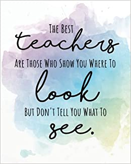 The Best Teachers Are Those Who Show You Where To Look But Dont