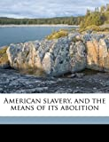 American Slavery, and the Means of Its Abolition, Jonathan Ward, 114989444X