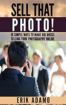 Photography Business: Sell That Photo!: 10 Simple Ways To Make Big Bucks Selling Your Photography Online (how to sell photography, freelance photography, ... to start on online photography business) by [Adamo, Eric]