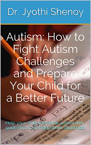 Autism: How to Fight Autism Challenges and Prepare Your Child for a Better Future: Help your child overcome autism and guide him to an indepedent adulthood
