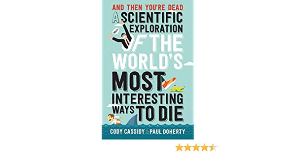 and then youre dead a scientific exploration of the worlds most interesting ways to die