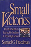 Small Victories : The Real World of a Teacher, Her Students and Their High School, Freedman, Samuel G., 0060162546