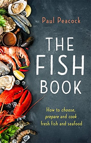 The Fish Book: How to choose, prepare and cook fresh fish and seafood by Paul Peacock