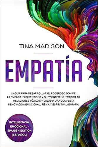 Empatía: La Guía para Desarrollar el Poderoso Don de la Empatía, sus Sentidos y su Yo Interior, Evadir las Relaciones Tóxicas y Lograr una Completa .