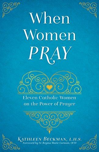 When Women Pray: Eleven Catholic Women on the Power of Prayer (Cynthia Heald Becoming A Woman Of Prayer)