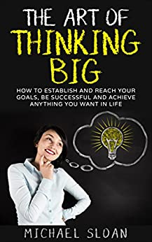 The Art Of Thinking Big: How To Establish And Reach Your Goals, Be Successful And Achieve Anything You Want In Life by [Sloan, Michael]