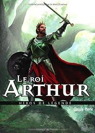 Héros de légende : Le roi Arthur par Claude Merle