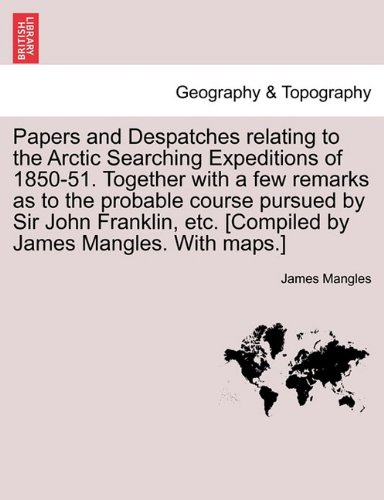 Download Papers and Despatches relating to the Arctic Searching Expeditions of 1850-51. Together with a few remarks as to the probable course pursued by Sir ... etc. [Compiled by James Mangles. With maps.] PDF