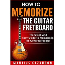 How To Memorize The Guitar Fretboard: The Quick And Easy Guide To Memorizing The Guitar Fretboard