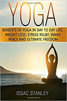 Yoga: Benefits of Yoga in Day to Day life, Weight Loss, Stress Relief, Inner Peace and Ultimate Freedom.