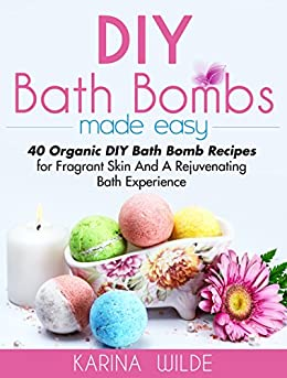 DIY Bath Bombs Made Easy: 40 Organic DIY Bath Bomb Recipes for Fragrant Skin And A Rejuvenating Bath Experience by [Wilde, Karina]