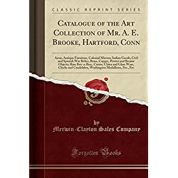 Catalogue of the Art Collection of Mr. A. E. Brooke, Hartford, Conn: Arms, Antique Furniture, Colonial Mirrors; Indian Goods; Civil and Spanish War ... Curios, China and Glass Ware, Clocks an