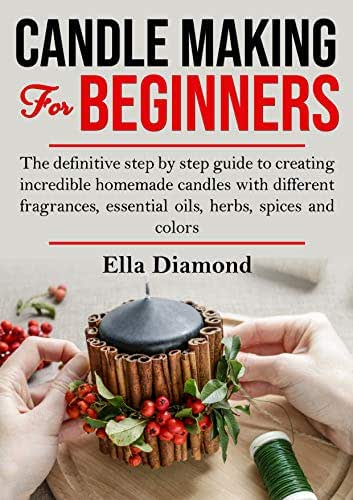 Candle Making For Beginners: The Definitive Step by Step Guide to Creating Incredible Homemade Candles With Different Fragrances, Essential Oils, Herbs, Spices and Colors