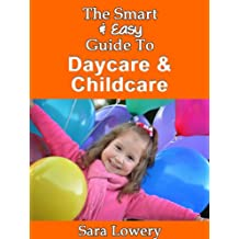 The Smart & Easy Guide To Daycare & Childcare: Your Guide Book to Day Care & Child Care Options Inside & Outside the Home