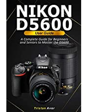 NIKON D5600 User Guide: A Complete Guide for Beginners and Seniors to Master the D5600