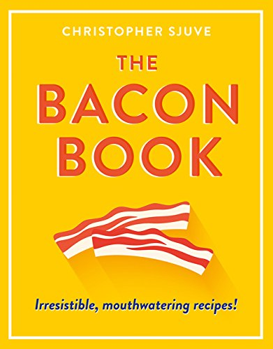 The Bacon Book: Irresistible, Mouthwatering Recipes! by Christopher Sjuve