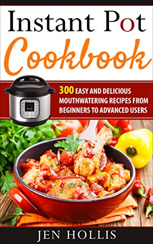 Instant Pot Cookbook: 300 Easy and Delicious Mouthwatering Recipes From...