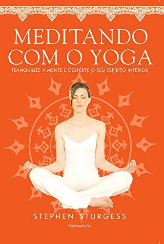 Meditando Com o Yoga: Tranquilize A Mente E Desperte O Seu Espirito Interior