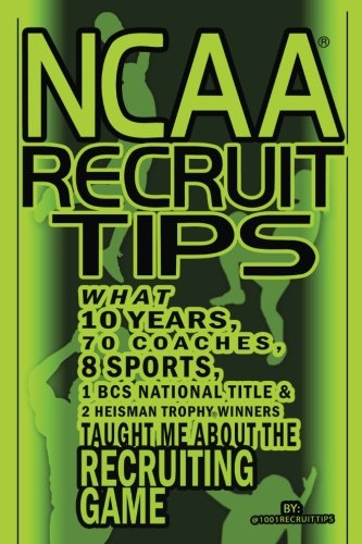 NCAA Recruit Tips: What 10 Years, 70 Coaches, 8 Sports, 1 BCS National Title and 2 Heisman Trophy Winners Taught Me About the Recruiting Game